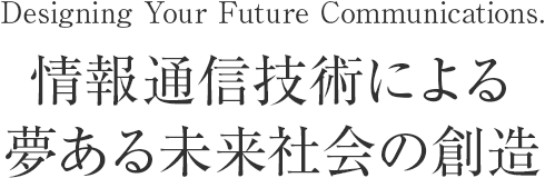 Designing Your Future Communications.情報通信技術による夢ある未来社会の創造